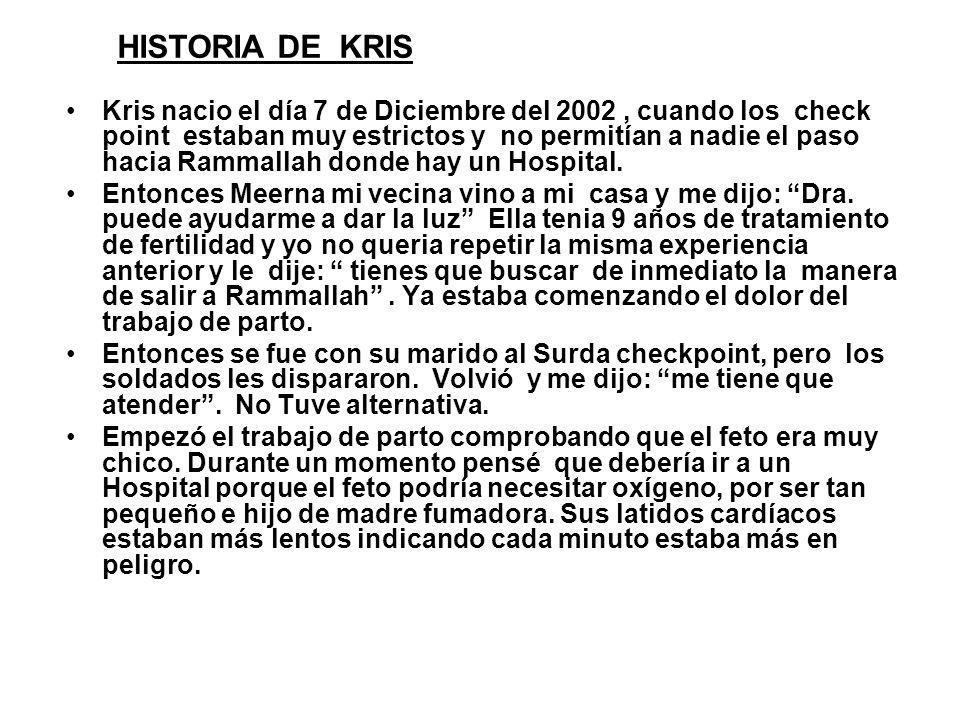 Kris nacio el día 7 de Diciembre del 2002, cuando los check point estaban muy estrictos y no permitían a nadie el paso hacia Rammallah donde hay un Ho