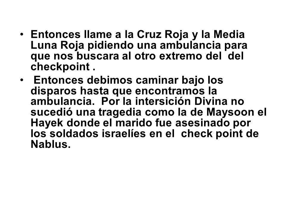 Entonces llame a la Cruz Roja y la Media Luna Roja pidiendo una ambulancia para que nos buscara al otro extremo del del checkpoint. Entonces debimos c