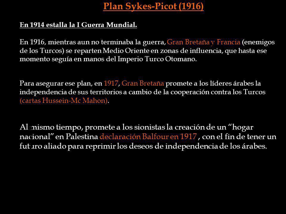 Plan Sykes-Picot (1916) En 1914 estalla la I Guerra Mundial. En 1916, mientras aun no terminaba la guerra, Gran Bretaña y Francia (enemigos de los Tur