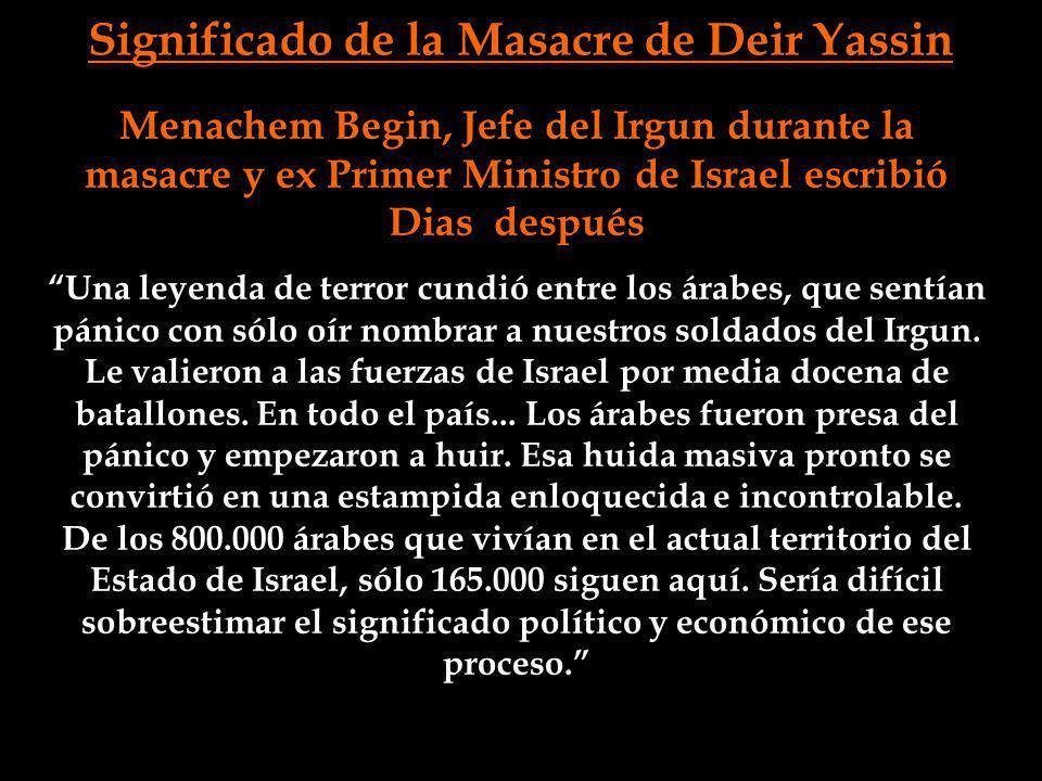 Menachem Begin, Jefe del Irgun durante la masacre y ex Primer Ministro de Israel escribió Dias después Una leyenda de terror cundió entre los árabes,