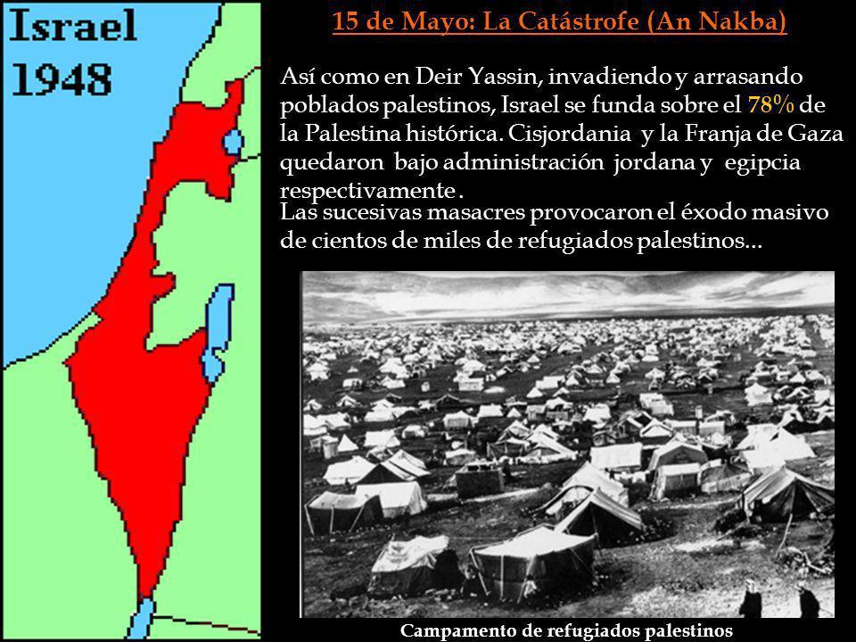 15 de Mayo: La Catástrofe (An Nakba) Así como en Deir Yassin, invadiendo y arrasando poblados palestinos, Israel se funda sobre el 78% de la Palestina