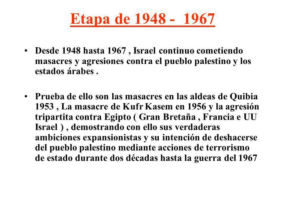 Etapa de 1948 - 1967 Desde 1948 hasta 1967, Israel continuo cometiendo masacres y agresiones contra el pueblo palestino y los estados árabes. Prueba d