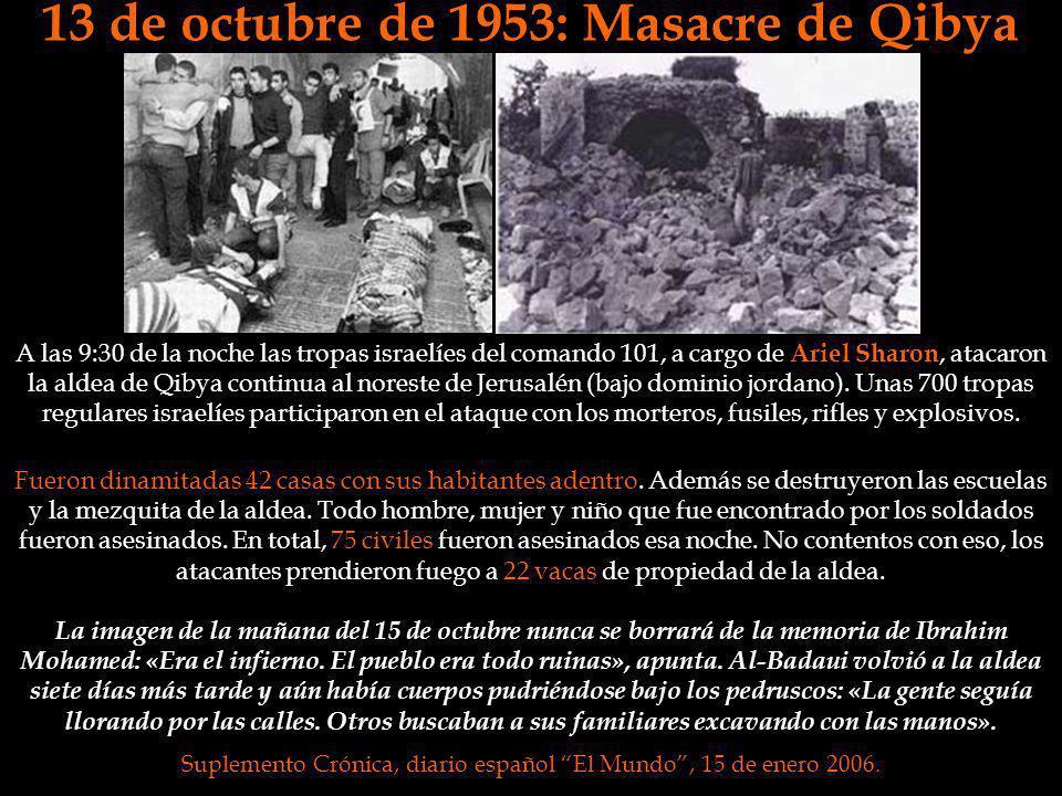13 de octubre de 1953: Masacre de Qibya Fueron dinamitadas 42 casas con sus habitantes adentro. Además se destruyeron las escuelas y la mezquita de la