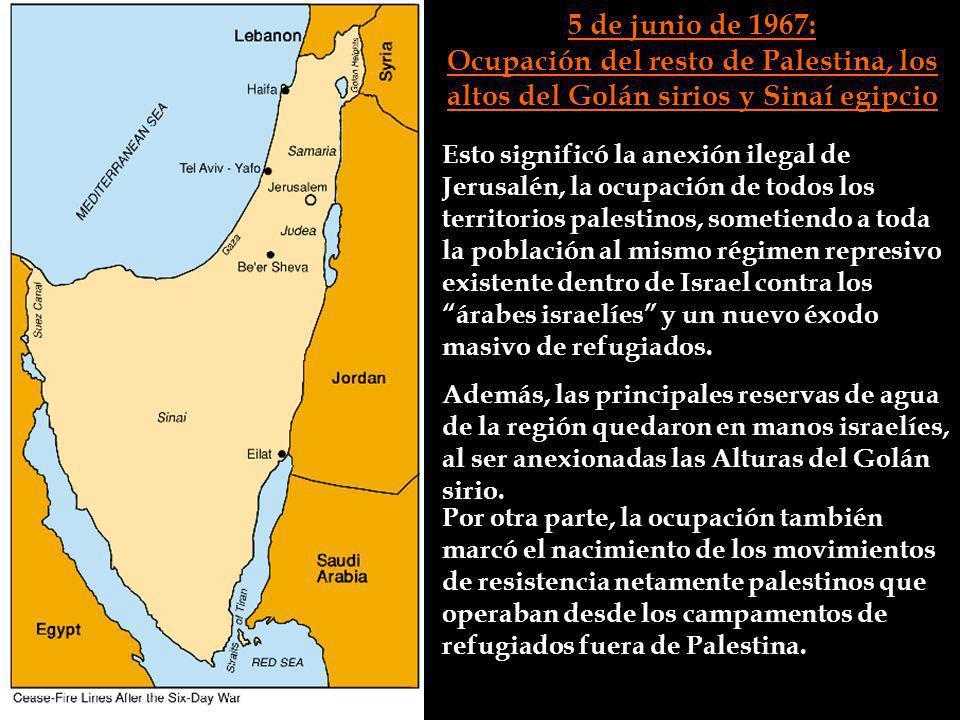 5 de junio de 1967: Ocupación del resto de Palestina, los altos del Golán sirios y Sinaí egipcio Esto significó la anexión ilegal de Jerusalén, la ocu