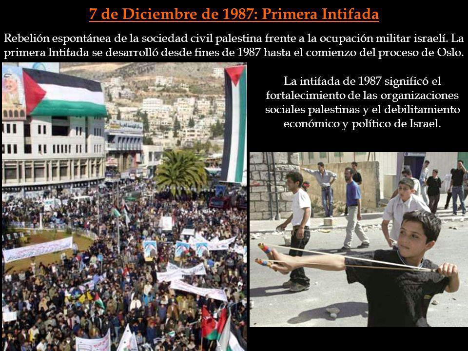 7 de Diciembre de 1987: Primera Intifada La intifada de 1987 significó el fortalecimiento de las organizaciones sociales palestinas y el debilitamient
