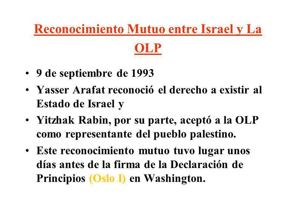 Reconocimiento Mutuo entre Israel y La OLP 9 de septiembre de 1993 Yasser Arafat reconoció el derecho a existir al Estado de Israel y Yitzhak Rabin, p