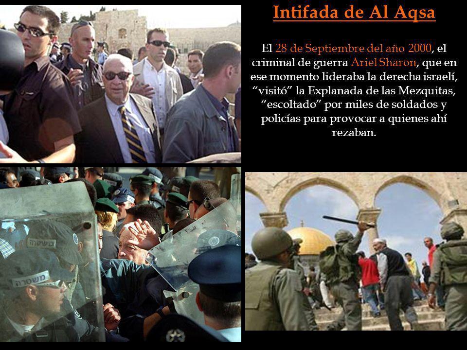 Intifada de Al Aqsa El 28 de Septiembre del año 2000, el criminal de guerra Ariel Sharon, que en ese momento lideraba la derecha israelí, visitó la Ex