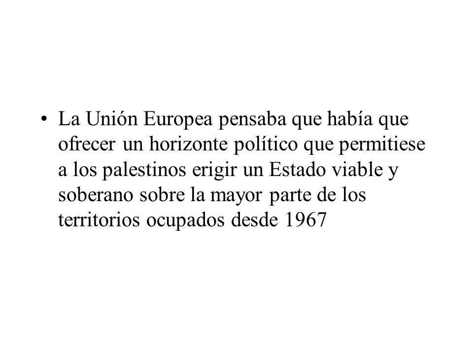 La Unión Europea pensaba que había que ofrecer un horizonte político que permitiese a los palestinos erigir un Estado viable y soberano sobre la mayor