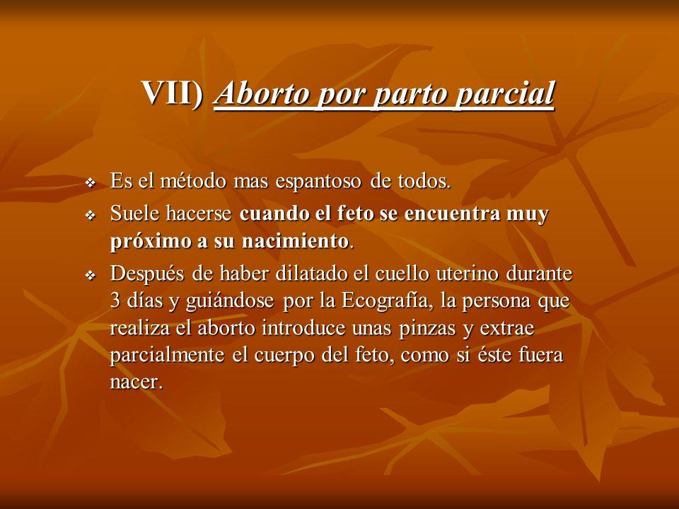VII) Aborto por parto parcial Es el método mas espantoso de todos. Es el método mas espantoso de todos. Suele hacerse cuando el feto se encuentra muy