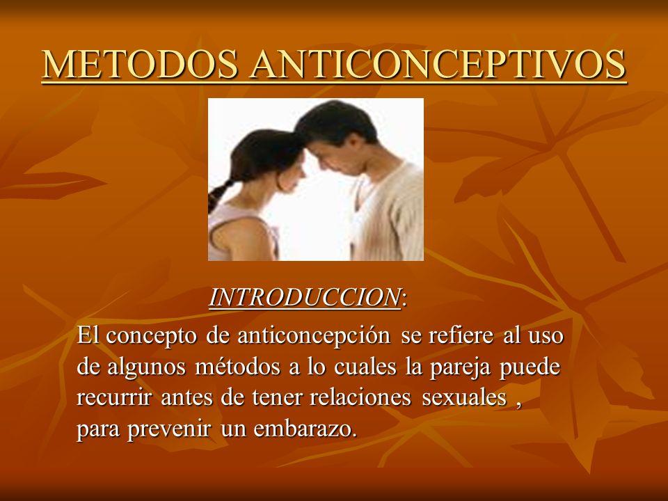 METODOS ANTICONCEPTIVOS INTRODUCCION: El concepto de anticoncepción se refiere al uso de algunos métodos a lo cuales la pareja puede recurrir antes de