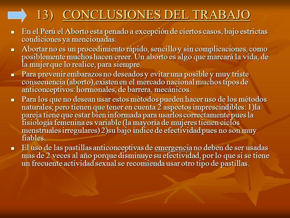 13) CONCLUSIONES DEL TRABAJO En el Perú el Aborto esta penado a excepción de ciertos casos, bajo estrictas condiciones ya mencionadas. En el Perú el A