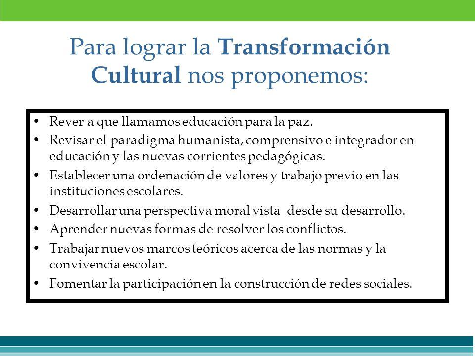 Para lograr la Transformación Cultural nos proponemos: Rever a que llamamos educación para la paz. Revisar el paradigma humanista, comprensivo e integ