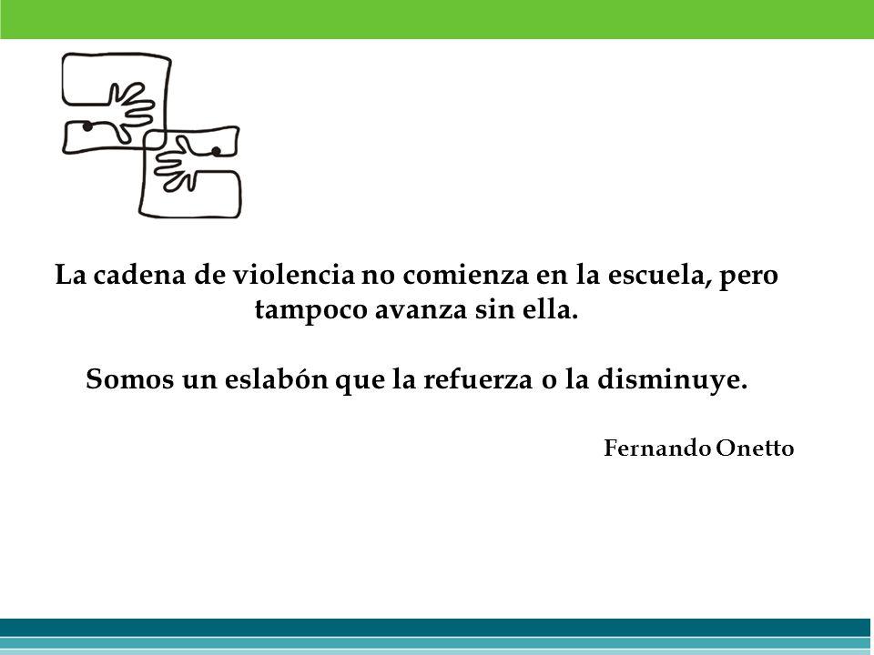 La cadena de violencia no comienza en la escuela, pero tampoco avanza sin ella. Somos un eslabón que la refuerza o la disminuye. Fernando Onetto