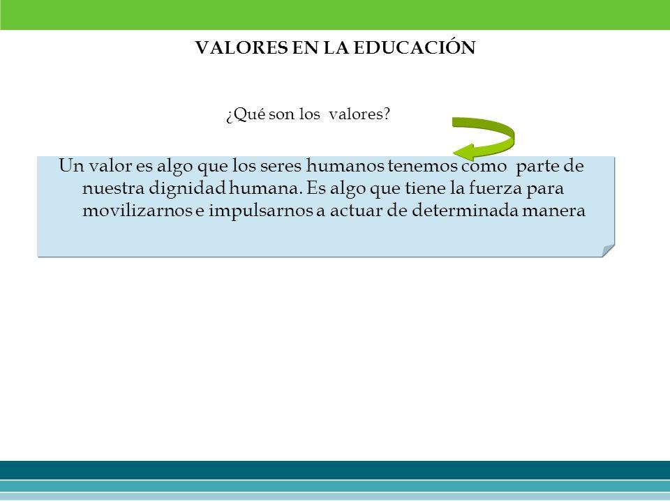 VALORES EN LA EDUCACIÓN Un valor es algo que los seres humanos tenemos como parte de nuestra dignidad humana. Es algo que tiene la fuerza para moviliz