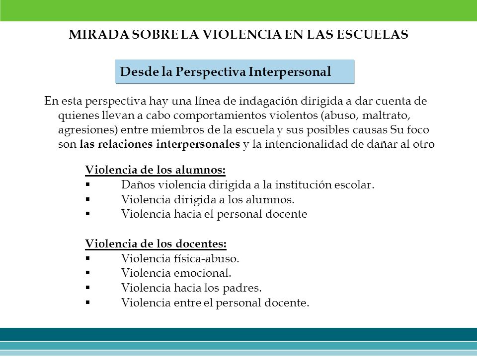 MIRADA SOBRE LA VIOLENCIA EN LAS ESCUELAS Desde la Perspectiva Interpersonal En esta perspectiva hay una línea de indagación dirigida a dar cuenta de