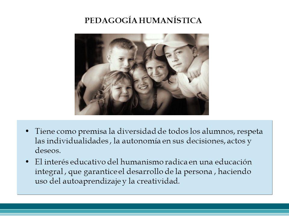 PEDAGOGÍA HUMANÍSTICA Tiene como premisa la diversidad de todos los alumnos, respeta las individualidades, la autonomía en sus decisiones, actos y des