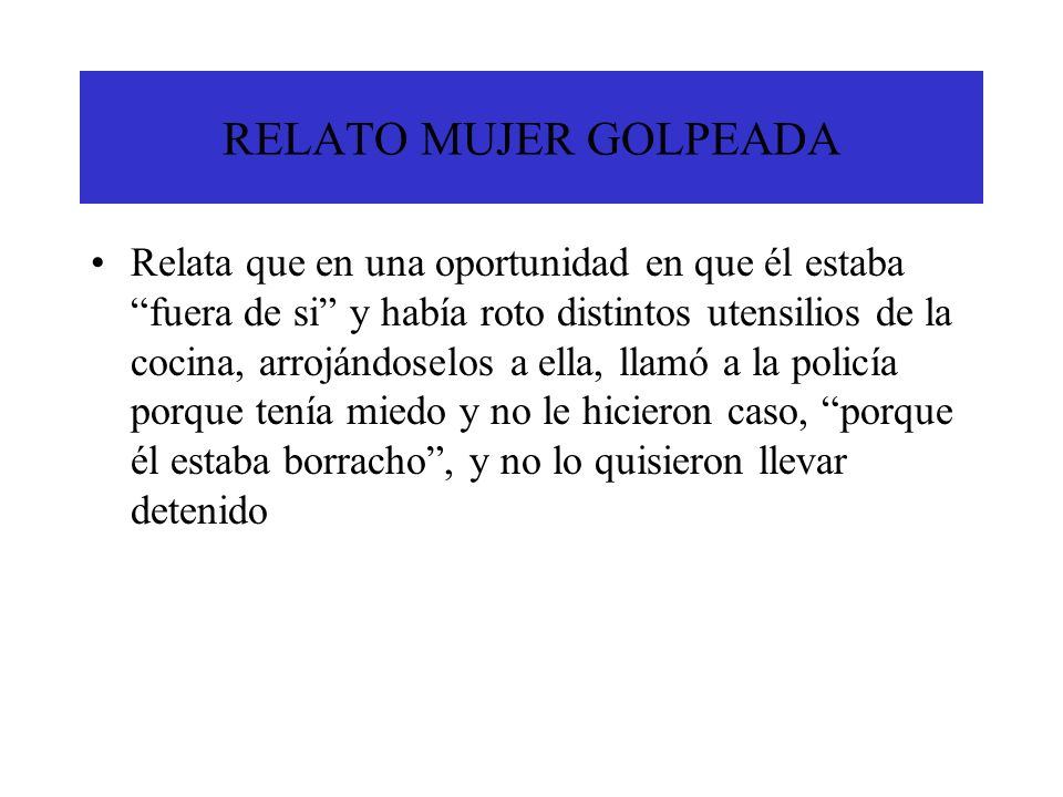 RELATO MUJER GOLPEADA Relata que en una oportunidad en que él estaba fuera de si y había roto distintos utensilios de la cocina, arrojándoselos a ella