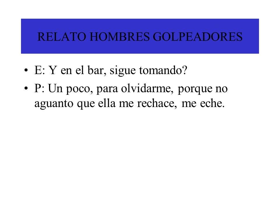 RELATO HOMBRES GOLPEADORES E: Y en el bar, sigue tomando? P: Un poco, para olvidarme, porque no aguanto que ella me rechace, me eche.