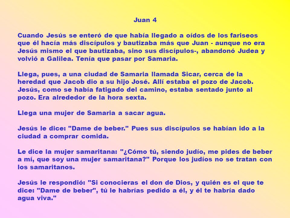 Juan 4 Cuando Jesús se enteró de que había llegado a oídos de los fariseos que él hacía más discípulos y bautizaba más que Juan - aunque no era Jesús