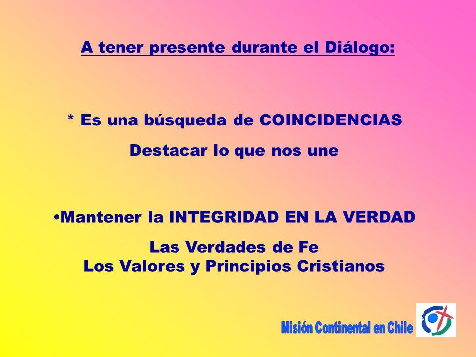 A tener presente durante el Diálogo: * Es una búsqueda de COINCIDENCIAS Destacar lo que nos une Mantener la INTEGRIDAD EN LA VERDAD Las Verdades de Fe