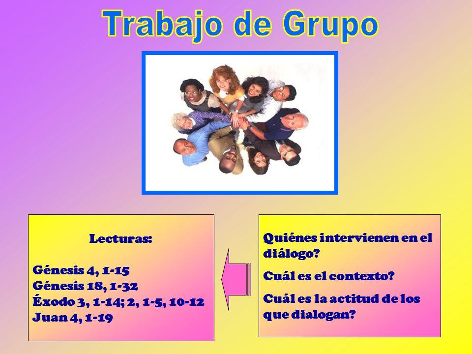 Lecturas: Génesis 4, 1-15 Génesis 18, 1-32 Éxodo 3, 1-14; 2, 1-5, 10-12 Juan 4, 1-19 Quiénes intervienen en el diálogo? Cuál es el contexto? Cuál es l