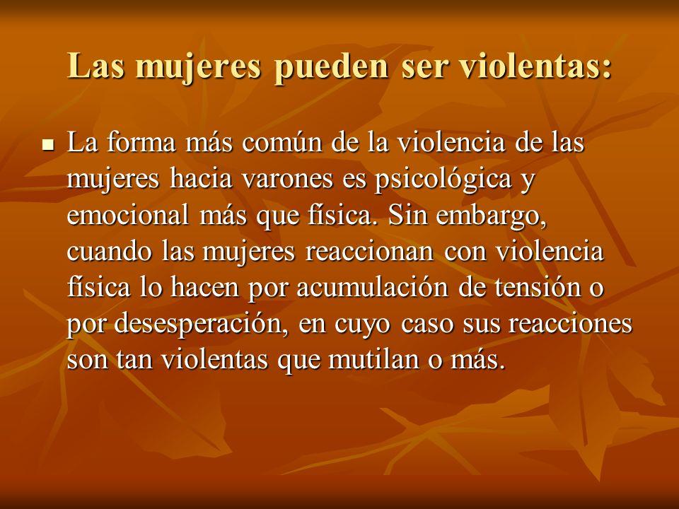 Las mujeres pueden ser violentas: La forma más común de la violencia de las mujeres hacia varones es psicológica y emocional más que física. Sin embar