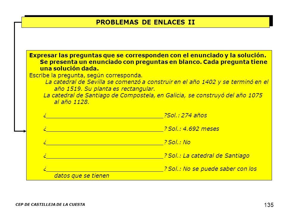 CEP DE CASTILLEJA DE LA CUESTA 135 PROBLEMAS DE ENLACES II Expresar las preguntas que se corresponden con el enunciado y la solución. Se presenta un e