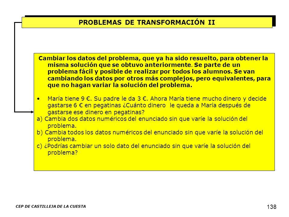 CEP DE CASTILLEJA DE LA CUESTA 138 PROBLEMAS DE TRANSFORMACIÓN II Cambiar los datos del problema, que ya ha sido resuelto, para obtener la misma soluc