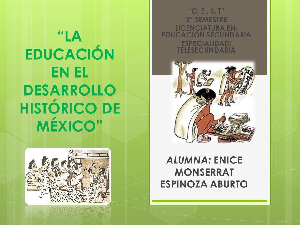 LA EDUCACIÓN EN EL DESARROLLO HISTÓRICO DE MÉXICO ALUMNA: ENICE MONSERRAT ESPINOZA ABURTO C. E. S. T 2° SEMESTRE LICENCIATURA EN: EDUCACIÓN SECUNDARIA