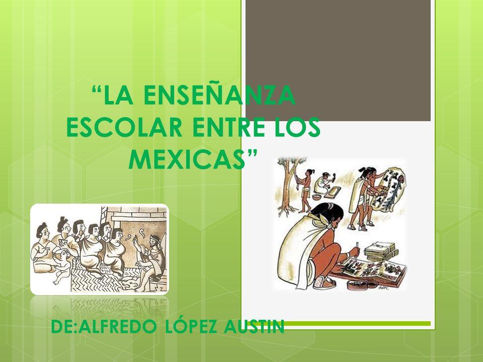 LA ENSEÑANZA ESCOLAR ENTRE LOS MEXICAS DE:ALFREDO LÓPEZ AUSTIN