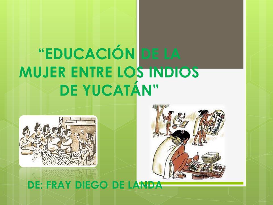 EDUCACIÓN DE LA MUJER ENTRE LOS INDIOS DE YUCATÁN DE: FRAY DIEGO DE LANDA
