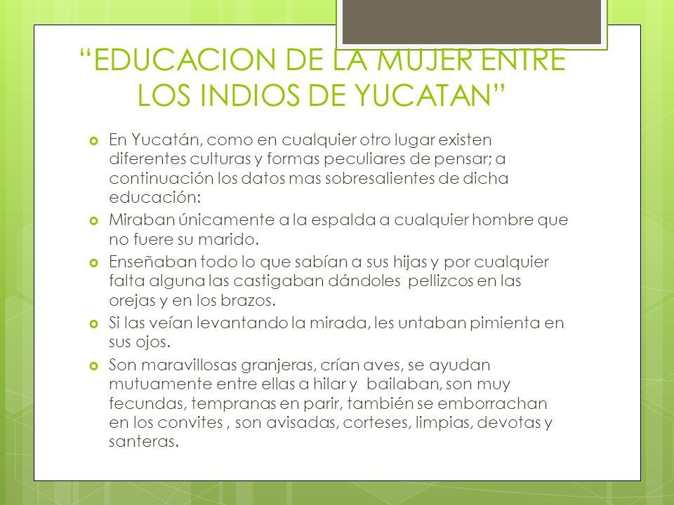 EDUCACION DE LA MUJER ENTRE LOS INDIOS DE YUCATAN En Yucatán, como en cualquier otro lugar existen diferentes culturas y formas peculiares de pensar;