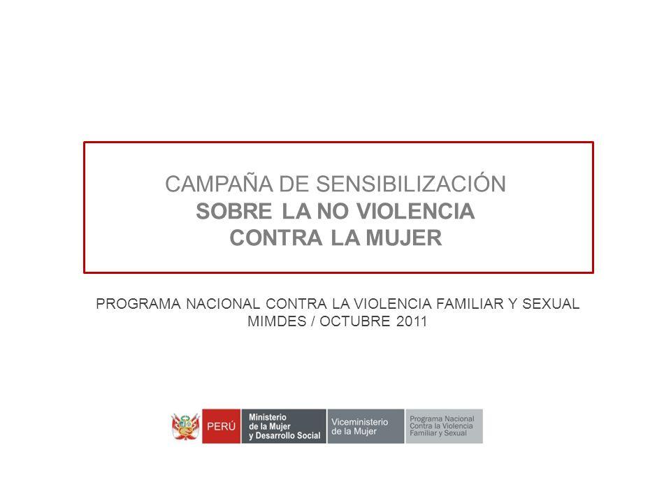 CAMPAÑA DE SENSIBILIZACIÓN SOBRE LA NO VIOLENCIA CONTRA LA MUJER PROGRAMA NACIONAL CONTRA LA VIOLENCIA FAMILIAR Y SEXUAL MIMDES / OCTUBRE 2011