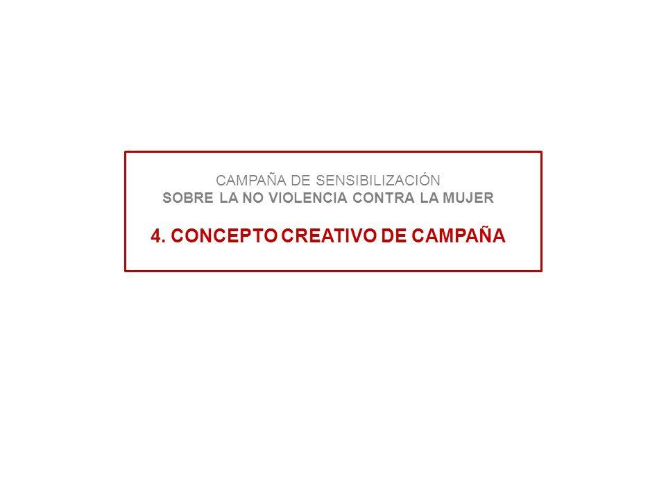 CAMPAÑA DE SENSIBILIZACIÓN SOBRE LA NO VIOLENCIA CONTRA LA MUJER 4. CONCEPTO CREATIVO DE CAMPAÑA