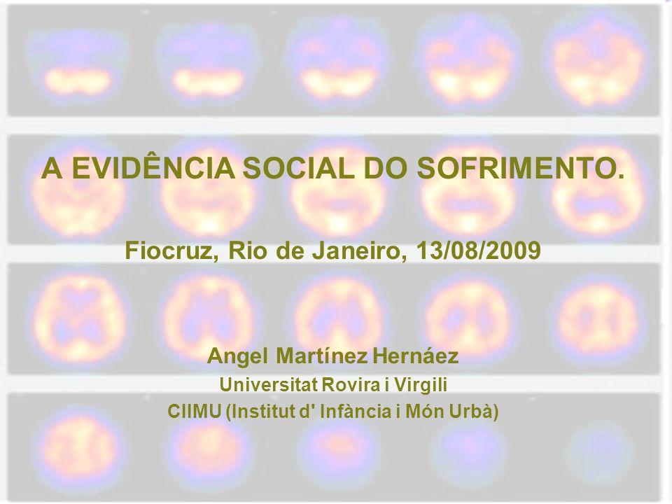 A EVIDÊNCIA SOCIAL DO SOFRIMENTO. Fiocruz, Rio de Janeiro, 13/08/2009 Angel Martínez Hernáez Universitat Rovira i Virgili CIIMU (Institut d' Infància