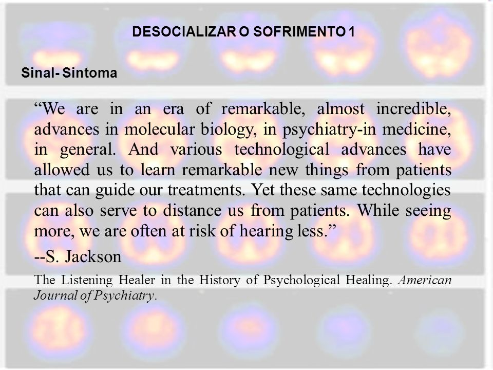 DESOCIALIZAR O SOFRIMENTO 1 Sinal- Sintoma We are in an era of remarkable, almost incredible, advances in molecular biology, in psychiatry-in medicine, in general.