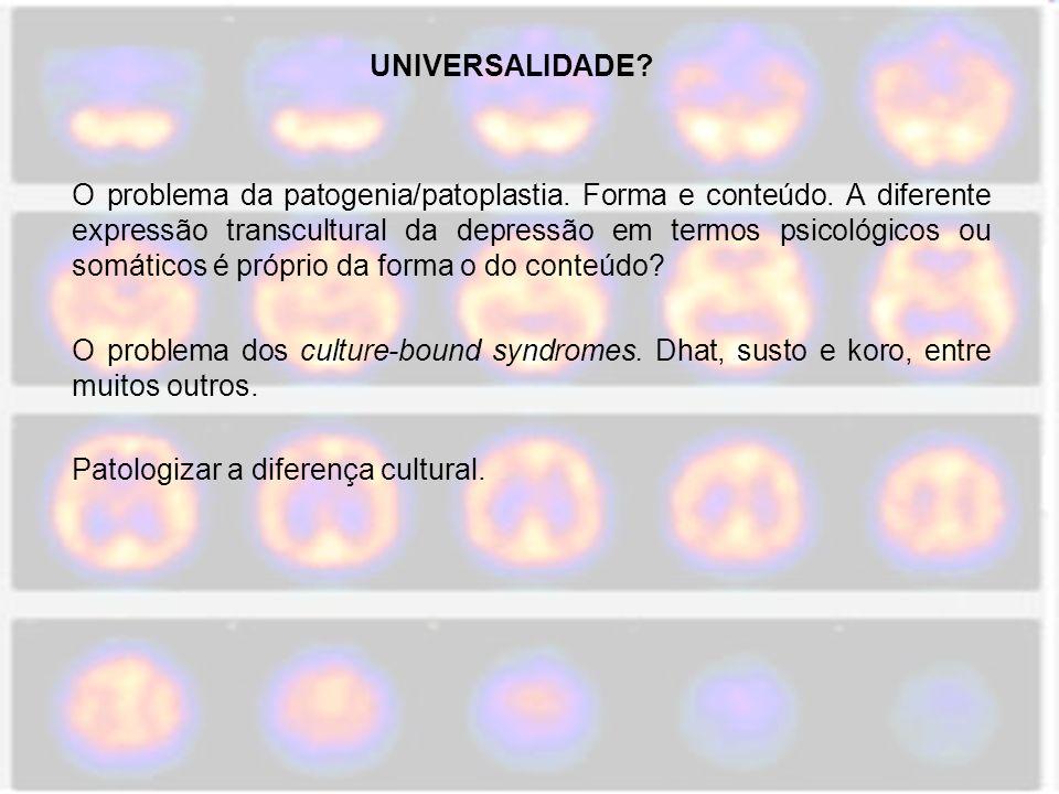 UNIVERSALIDADE? O problema da patogenia/patoplastia. Forma e conteúdo. A diferente expressão transcultural da depressão em termos psicológicos ou somá