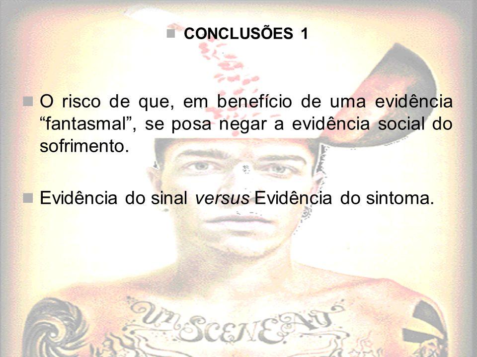 CONCLUSÕES 1 O risco de que, em benefício de uma evidência fantasmal, se posa negar a evidência social do sofrimento. Evidência do sinal versus Evidên