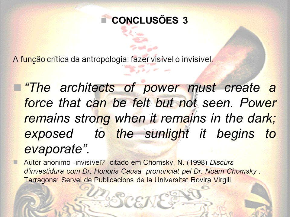 CONCLUSÕES 3 A função crítica da antropologia: fazer visível o invisível. The architects of power must create a force that can be felt but not seen. P