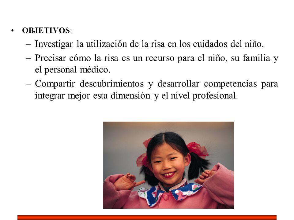 OBJETIVOS: –Investigar la utilización de la risa en los cuidados del niño. –Precisar cómo la risa es un recurso para el niño, su familia y el personal