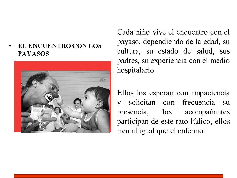 EL ENCUENTRO CON LOS PAYASOS Cada niño vive el encuentro con el payaso, dependiendo de la edad, su cultura, su estado de salud, sus padres, su experie
