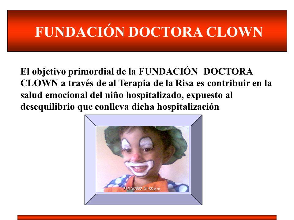 FUNDACIÓN DOCTORA CLOWN El objetivo primordial de la FUNDACIÓN DOCTORA CLOWN a través de al Terapia de la Risa es contribuir en la salud emocional del