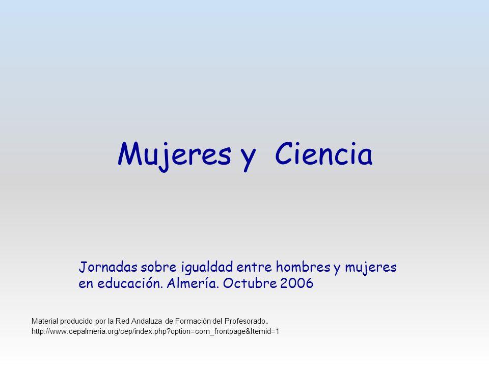 Mujeres y Ciencia Jornadas sobre igualdad entre hombres y mujeres en educación. Almería. Octubre 2006 Material producido por la Red Andaluza de Formac