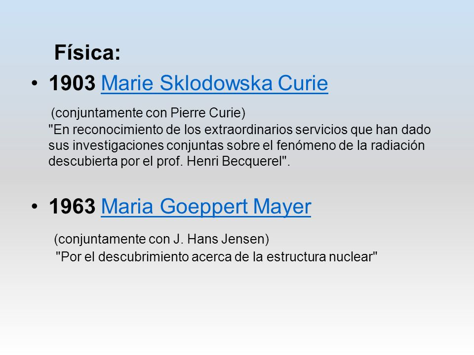 Física: 1903 Marie Sklodowska CurieMarie Sklodowska Curie (conjuntamente con Pierre Curie) En reconocimiento de los extraordinarios servicios que han dado sus investigaciones conjuntas sobre el fenómeno de la radiación descubierta por el prof.