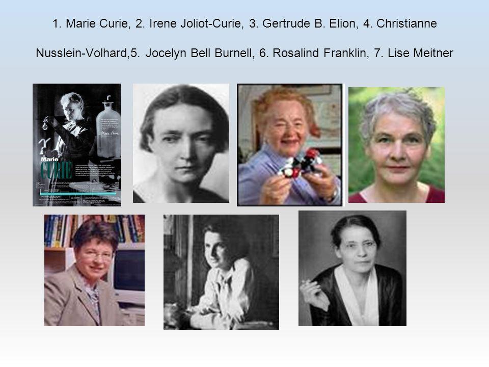 1. Marie Curie, 2. Irene Joliot-Curie, 3. Gertrude B. Elion, 4. Christianne Nusslein-Volhard,5. Jocelyn Bell Burnell, 6. Rosalind Franklin, 7. Lise Me