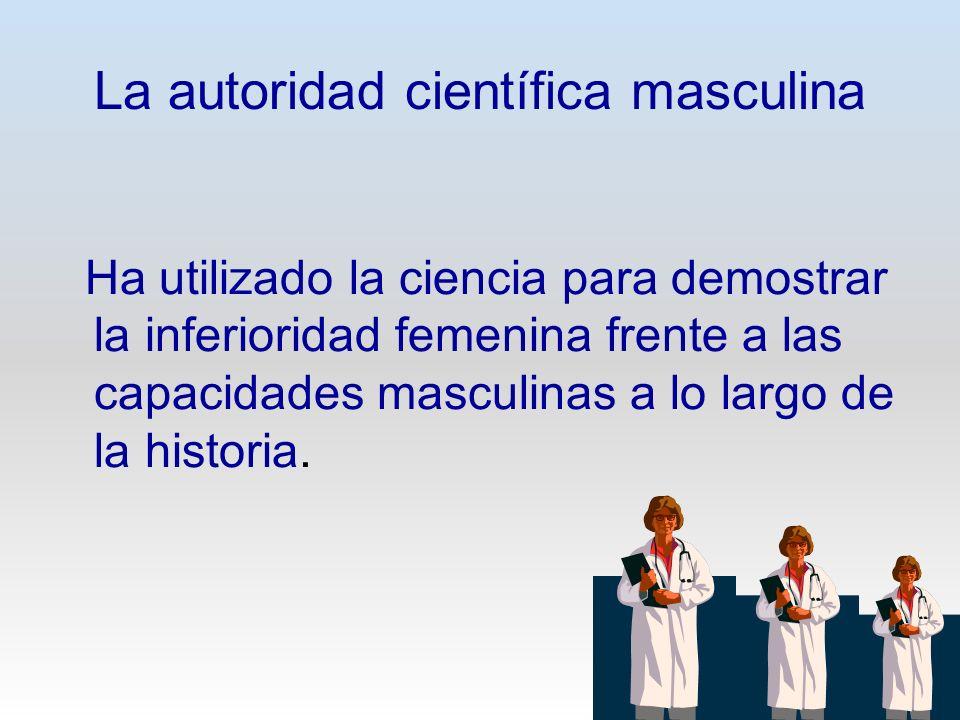 La autoridad científica masculina Ha utilizado la ciencia para demostrar la inferioridad femenina frente a las capacidades masculinas a lo largo de la