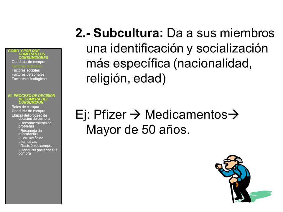 2.- Subcultura: Da a sus miembros una identificación y socialización más específica (nacionalidad, religión, edad) Ej: Pfizer Medicamentos Mayor de 50