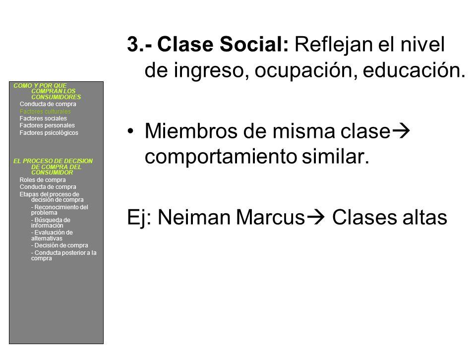 3.- Clase Social: Reflejan el nivel de ingreso, ocupación, educación. Miembros de misma clase comportamiento similar. Ej: Neiman Marcus Clases altas C