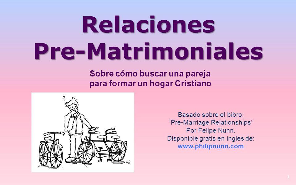 Relaciones Pre-Matrimoniales 1 Basado sobre el bibro: Pre-Marriage Relationships Por Felipe Nunn.
