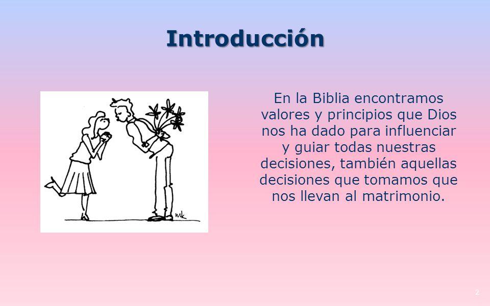 Introducción En la Biblia encontramos valores y principios que Dios nos ha dado para influenciar y guiar todas nuestras decisiones, también aquellas decisiones que tomamos que nos llevan al matrimonio.